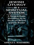 Jewish Liturgy as a Spiritual System: A Prayer-By-Prayer Explanation of the Nature and Meaning of Jewish Worship