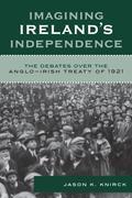 Imagining Ireland's Independence: The Debates over the Anglo-Irish Treaty of 1921
