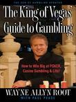 The King of Vegas' Guide to Gambling: How to Win Big at POKER, Casino Gambling &amp; Life! The Zen ofGambling updated