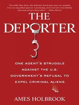 The Deporter: One Agent's Struggle Against the U.S. Government's Refusal to Expel Criminal Aliens