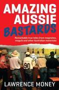 Amazing Aussie Bastards: Remarkable True Tales from Magnates, Moguls and Other Australian Mavericks