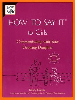 How To Say It (R) To Girls: Communicating with Your Growing Daughter