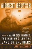 Biggest Brother: The Life Of Major Dick Winters, The Man Who Led The Band ofBrothers