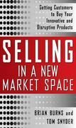 Selling in a New Market Space : Getting Customers to Buy Your Innovative and Disruptive Products: Getting Customers to Buy Your Innovative and Disrupt