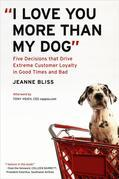 """I Love You More Than My Dog"": Five Decisions That Drive Extreme Customer Loyalty in Good Times and Bad"