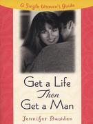 Get a Life, Then Get a Man: A Single Woman's Guide