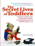 The Secret Lives of Toddlers: A Parent's Guide to the Wonderful, Terrible, Fascinating Behavior of ChildrenAges 1 to 3