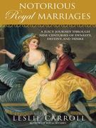 Notorious Royal Marriages: A Juicy Journey Through Nine Centuries of Dynasty, Destiny,and Desire
