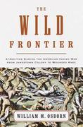 The Wild Frontier: Atrocities During the American-Indian War from Jamestown Colony to Wounded Knee