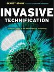 Invasive Technification: Critical Essays in the Philosophy of Technology