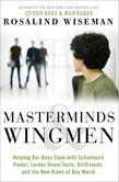 Masterminds and Wingmen: Helping Our Boys Cope with Schoolyard Power, Locker-Room Tests, Girlfriends, andthe New Rules of Boy World