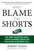 Don't Blame the Shorts : Why Short Sellers Are Always Blamed for Market Crashes and How History Is Repeating Itself: Why Short Sellers Are Always Blam