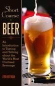Short Course in Beer: An Introduction to Tasting and Talking about the World's Most Civilized Beverage