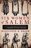Six Women of Salem: The Untold Story of the Accused and Their Accusers in the Salem Witch Trials