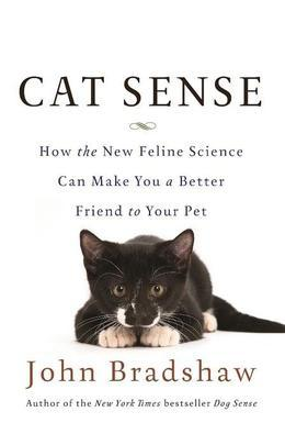 Cat Sense: How the New Feline Science Can Make You a Better Friend to Your Pet: How the New Feline Science Can Make You a Better
