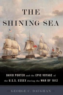 The Shining Sea: David Porter and the Epic Voyage of the U.S.S. Essex during the War of 1812