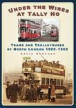 Under the Wires at Tally Ho: Trams and Trolleybuses of North London 1905-1962