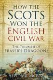 How the Scots Won the English Civil War: The Triumph of Frazer's Dragoones