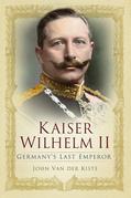 Kaiser Wilhelm II: Germany's Last Emperor