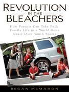 Revolution in the Bleachers: How Parents Can Take Back Family Life in a World Gone CrazyOver Youth Sports