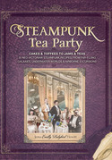 Steampunk Tea Party: Cakes & Toffees to Jams & Teas - 30 Neo-Victorian Steampunk Recipes from Far-Flung Galaxies, Underwater Worlds & Airbo