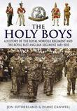 Holy Boys, The: A History of the Royal Norfolk Regiment and the Royal East Anglian Regiment 1685-2010
