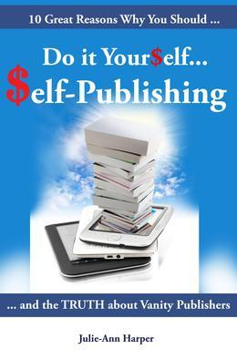 10 Great Reasons Why You Should Do It Yourself - Self Publishing: And the Truth about Vanity Publishing
