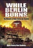 While Berlin Burns: The Memoirs of Hans-Georg von Studnitz