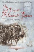 The Last Days of Stonewall Jackson: The Mortal Wounding of the Confederacy's Greatest Icon