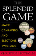 This Splendid Game: Maine Campaigns and Elections, 1940-2002