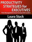 Productivity Strategies for Executives:Time Management Issues Facing C(X)O Leaders