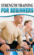 Strength Training For Beginners:A Start Up Guide To Getting In Shape Easily Now!