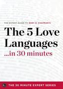 The Five Love Languages in 30 Minutes - The Expert Guide to Gary D Chapman's Critically Acclaimed Bestseller