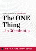 The One Thing in 30 Minutes - The Expert Guide to Gary Keller and Jay Papasan's Critically Acclaimed Book