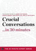 Crucial Conversations ...in 30 Minutes - The Expert Guide to Kerry Patterson's Critically Acclaimed Book