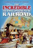 The Incredible Transcontinental Railroad: Stories in American History