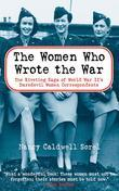 The Women Who Wrote the War: The Compelling Story of the Path-breaking Women War Correspondents of World War II
