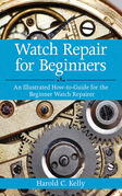 Watch Repair for Beginners: An Illustrated How-To Guide for the Beginner Watch Repairer
