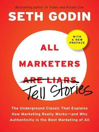 All Marketers are Liars: The Underground Classic That Explains How Marketing Really Works--and WhyAuthenticity Is the Best Marketing of All