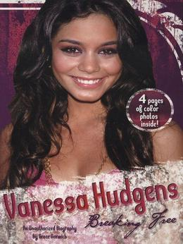 Vanessa Hudgens: Breaking Free: An Unauthorized Biography