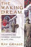 The Waking Dream: Unlocking the Symbolic Language of Our Lives