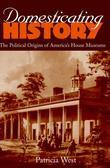 Domesticating History: The Political Origins of America's House Museums
