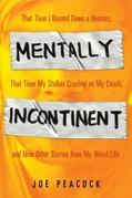 Mentally Incontinent: That Time I Burned Down a Hooters, That Time My Stalker Crashed on My Couch, and Nine Other Stories from My Weird Life