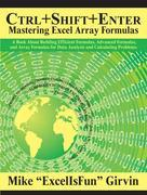 Ctrl+Shift+Enter Mastering Excel Array Formulas: A Book About Building Efficient Formulas, Advanced Formulas, and Array Formulas for Data Analysis an