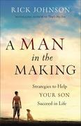 Man in the Making, A: Strategies to Help Your Son Succeed in Life