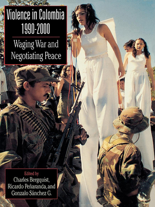 Violence in Colombia, 1990-2000: Waging War and Negotiating Peace