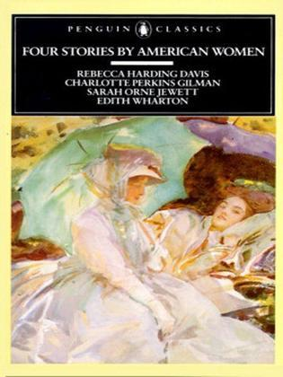 Four Stories by American Women: Rebecca Harding Davis, Charlotte Perkins Gilman, Sarah OrneJewett, Edith Wharton
