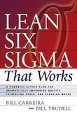 Lean Six Sigma that Works: A Powerful Action Plan for Dramatically Improving Quality, Increasing Speed, and Reducing Waste