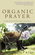 Organic Prayer: A Spiritual Gardening Companion