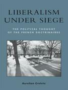 Liberalism under Siege: The Political Thought of the French Doctrinaires